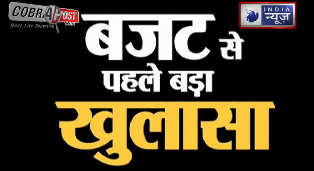 EXCLUSIVE : कोबरापोस्ट-इंडिया न्यूज़ की खास तहकीकात- 'बजट से पहले बड़ा खुलासा'